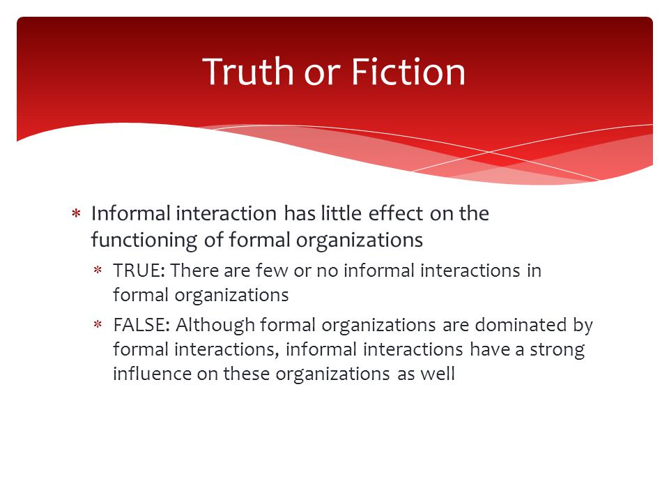  Informal interaction has little effect on the functioning of formal organizations  TRUE: There are few or no informal interactions in formal organizations  FALSE: Although formal organizations are dominated by formal interactions, informal interactions have a strong influence on these organizations as well Truth or Fiction