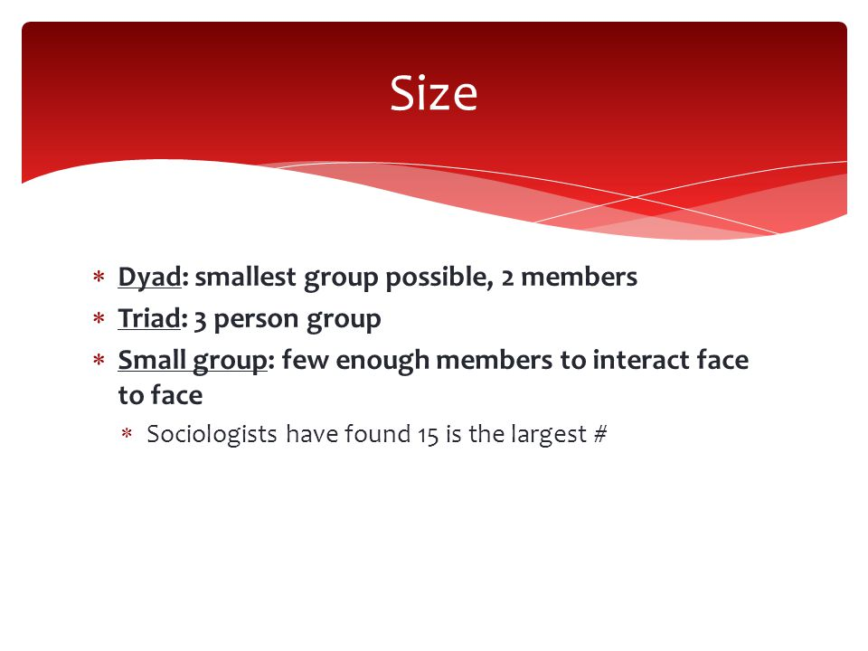  Dyad: smallest group possible, 2 members  Triad: 3 person group  Small group: few enough members to interact face to face  Sociologists have found 15 is the largest # Size