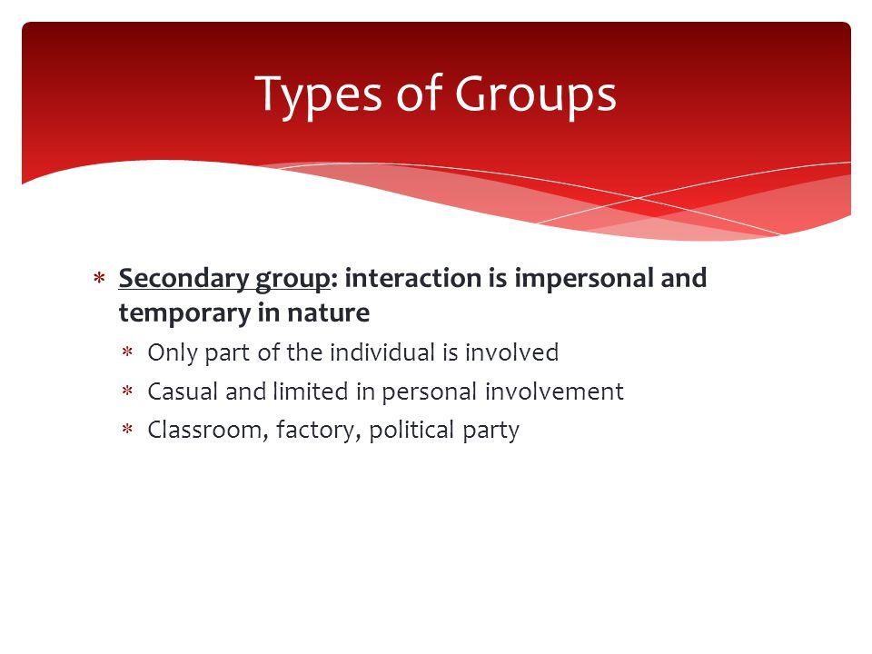  Secondary group: interaction is impersonal and temporary in nature  Only part of the individual is involved  Casual and limited in personal involvement  Classroom, factory, political party Types of Groups