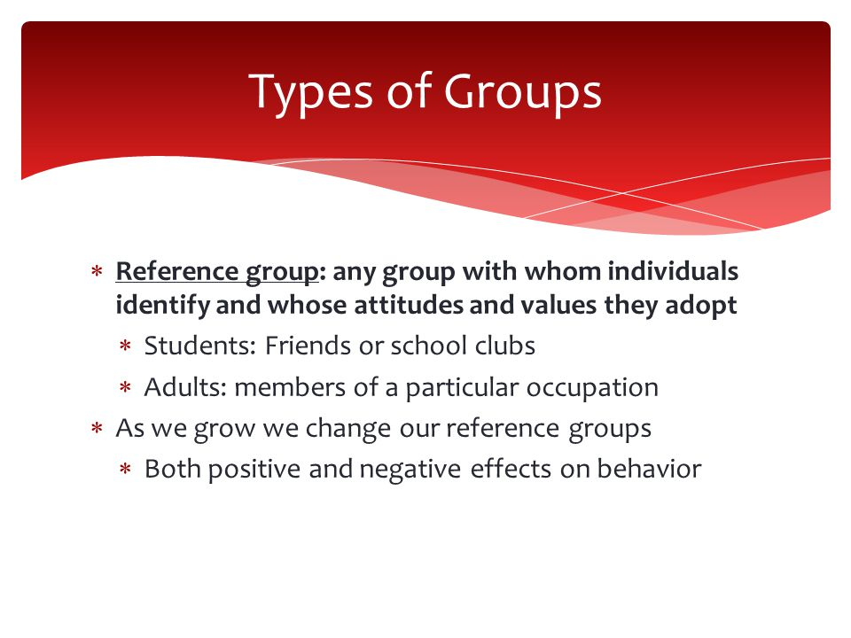  Reference group: any group with whom individuals identify and whose attitudes and values they adopt  Students: Friends or school clubs  Adults: members of a particular occupation  As we grow we change our reference groups  Both positive and negative effects on behavior Types of Groups