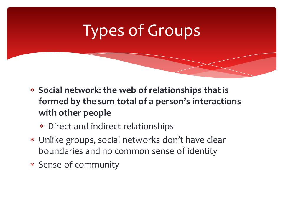  Social network: the web of relationships that is formed by the sum total of a person's interactions with other people  Direct and indirect relationships  Unlike groups, social networks don't have clear boundaries and no common sense of identity  Sense of community Types of Groups