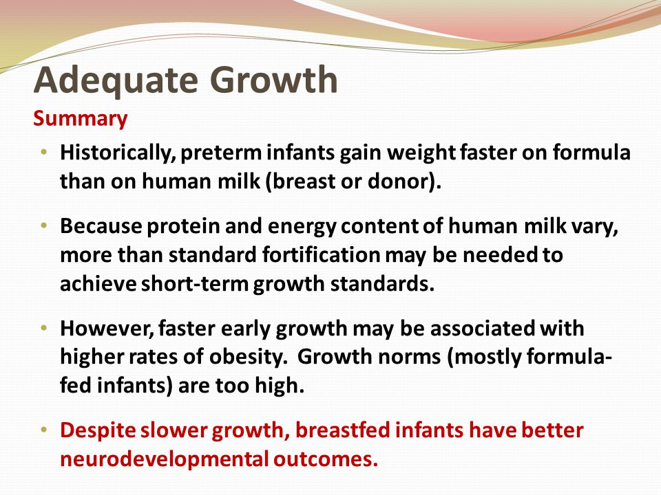 Adequate Growth Summary Historically, preterm infants gain weight faster on formula than on human milk (breast or donor). Because protein and energy c