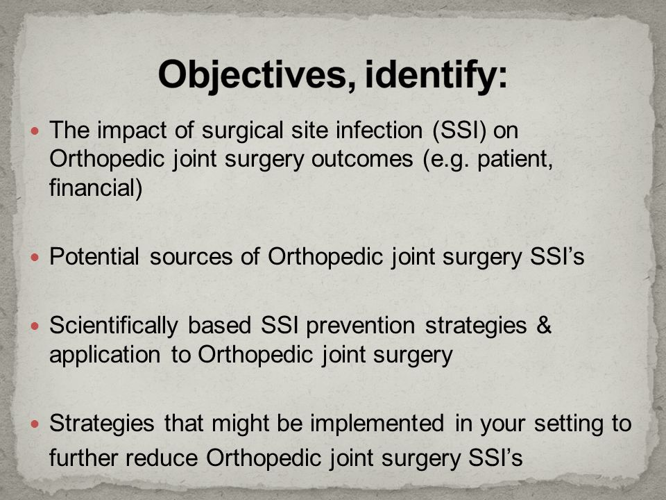 The impact of surgical site infection (SSI) on Orthopedic joint surgery outcomes (e.g. patient, financial) Potential sources of Orthopedic joint surge