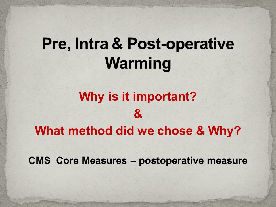 Why is it important? & What method did we chose & Why? CMS Core Measures – postoperative measure