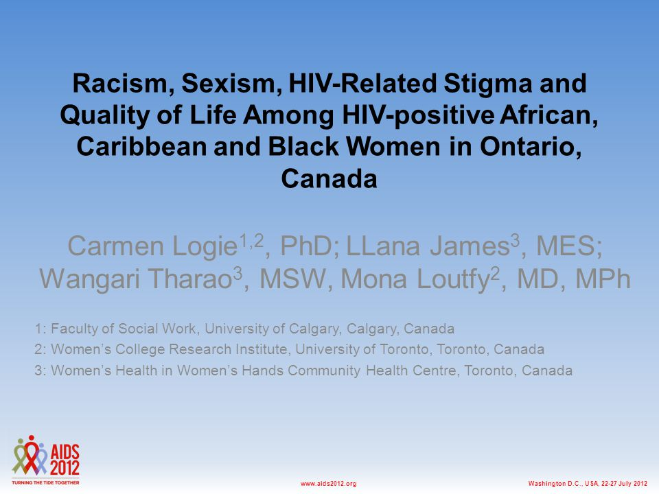 Washington D.C., USA, 22-27 July 2012www.aids2012.org Racism, Sexism, HIV-Related Stigma and Quality of Life Among HIV-positive African, Caribbean and Black Women in Ontario, Canada Carmen Logie 1,2, PhD; LLana James 3, MES; Wangari Tharao 3, MSW, Mona Loutfy 2, MD, MPh 1: Faculty of Social Work, University of Calgary, Calgary, Canada 2: Women's College Research Institute, University of Toronto, Toronto, Canada 3: Women's Health in Women's Hands Community Health Centre, Toronto, Canada