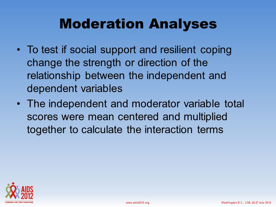Washington D.C., USA, 22-27 July 2012www.aids2012.org Moderation Analyses To test if social support and resilient coping change the strength or direction of the relationship between the independent and dependent variables The independent and moderator variable total scores were mean centered and multiplied together to calculate the interaction terms
