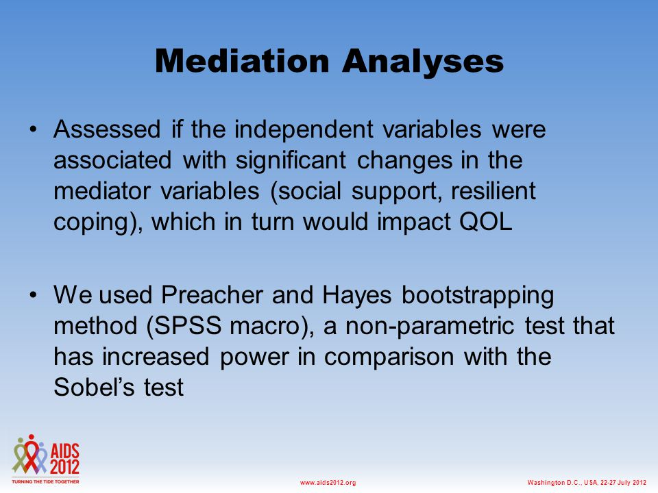 Washington D.C., USA, 22-27 July 2012www.aids2012.org Mediation Analyses Assessed if the independent variables were associated with significant changes in the mediator variables (social support, resilient coping), which in turn would impact QOL We used Preacher and Hayes bootstrapping method (SPSS macro), a non-parametric test that has increased power in comparison with the Sobel's test