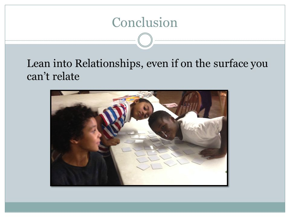 Conclusion Lean into Relationships, even if on the surface you can't relate