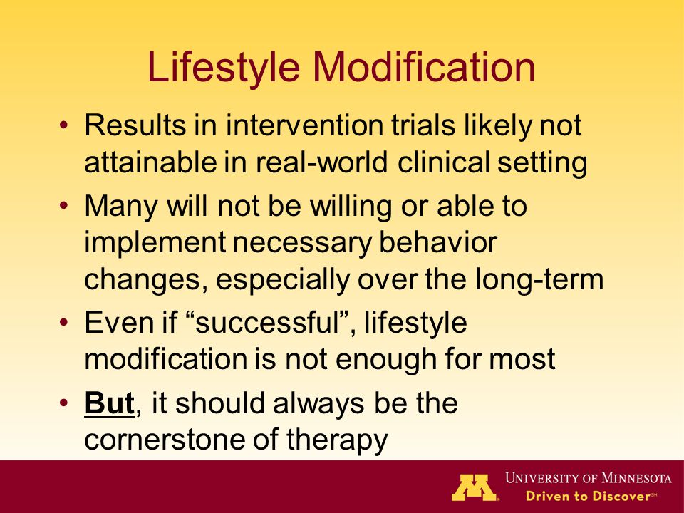 Lifestyle Modification Results in intervention trials likely not attainable in real-world clinical setting Many will not be willing or able to implement necessary behavior changes, especially over the long-term Even if successful , lifestyle modification is not enough for most But, it should always be the cornerstone of therapy