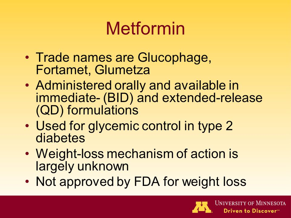 Metformin Trade names are Glucophage, Fortamet, Glumetza Administered orally and available in immediate- (BID) and extended-release (QD) formulations Used for glycemic control in type 2 diabetes Weight-loss mechanism of action is largely unknown Not approved by FDA for weight loss