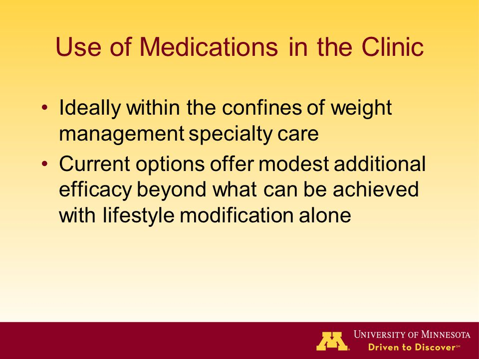 Use of Medications in the Clinic Ideally within the confines of weight management specialty care Current options offer modest additional efficacy beyond what can be achieved with lifestyle modification alone