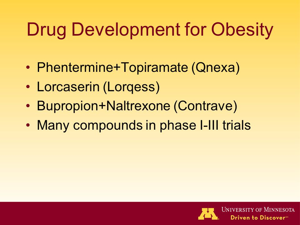 Drug Development for Obesity Phentermine+Topiramate (Qnexa) Lorcaserin (Lorqess) Bupropion+Naltrexone (Contrave) Many compounds in phase I-III trials