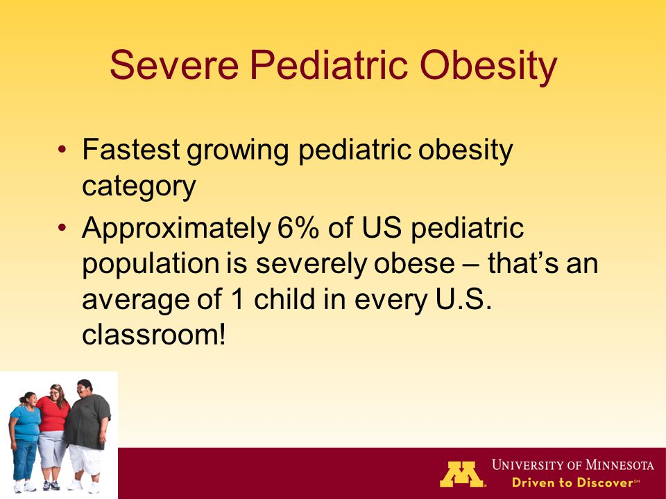 Severe Pediatric Obesity Fastest growing pediatric obesity category Approximately 6% of US pediatric population is severely obese – that's an average of 1 child in every U.S.