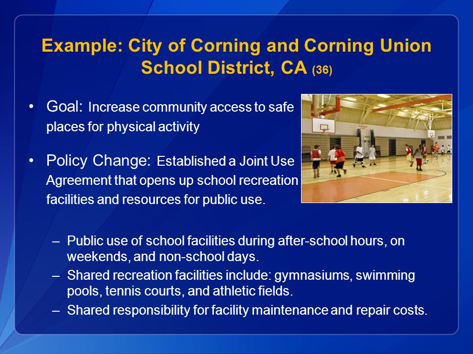 Example: City of Corning and Corning Union School District, CA (36) Goal: Increase community access to safe places for physical activity Policy Change: Established a Joint Use Agreement that opens up school recreation facilities and resources for public use.
