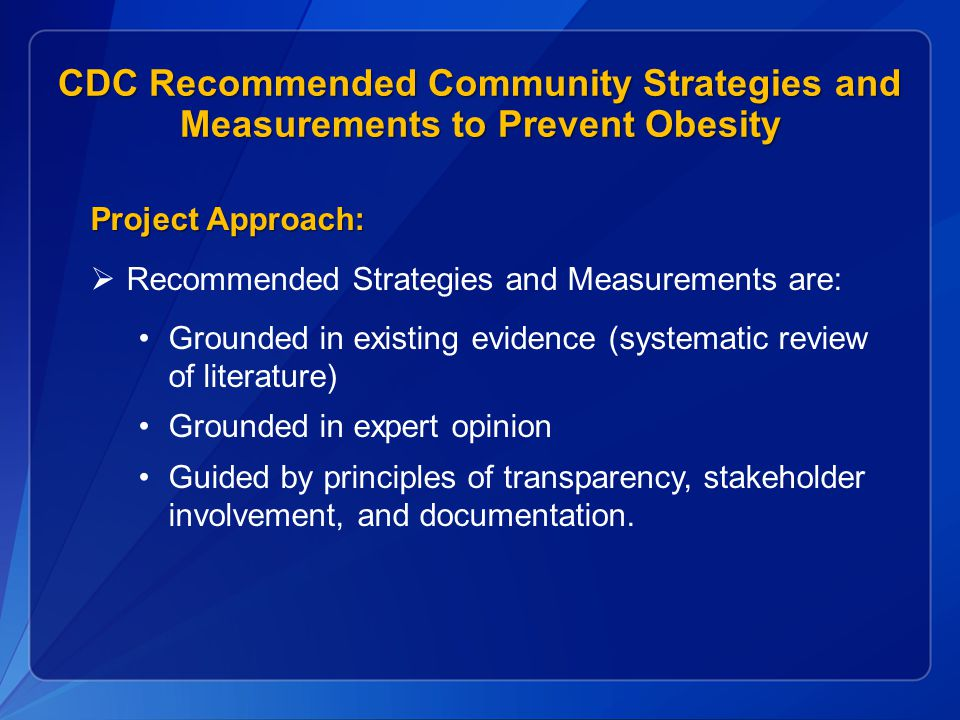 CDC Recommended Community Strategies and Measurements to Prevent Obesity Project Approach:  Recommended Strategies and Measurements are: Grounded in existing evidence (systematic review of literature) Grounded in expert opinion Guided by principles of transparency, stakeholder involvement, and documentation.