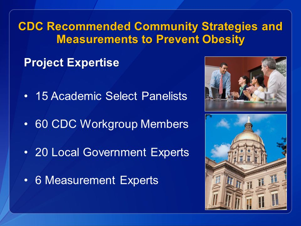 CDC Recommended Community Strategies and Measurements to Prevent Obesity Project Expertise 15 Academic Select Panelists 60 CDC Workgroup Members 20 Local Government Experts 6 Measurement Experts