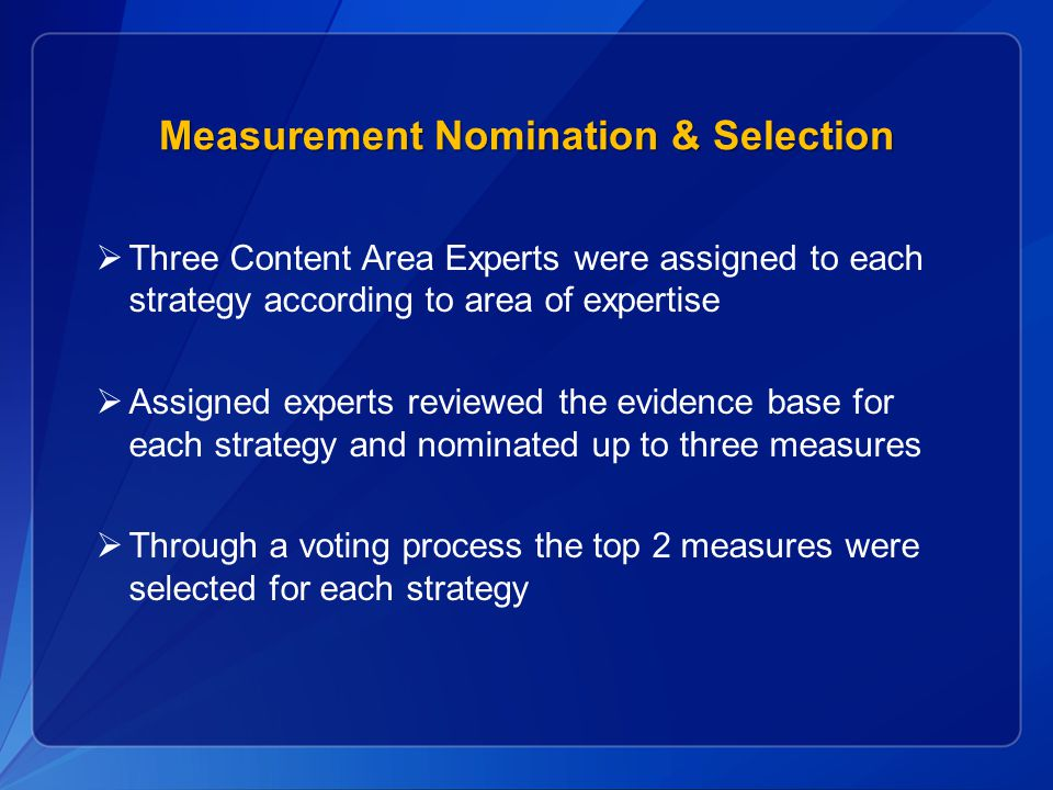 Measurement Nomination & Selection  Three Content Area Experts were assigned to each strategy according to area of expertise  Assigned experts reviewed the evidence base for each strategy and nominated up to three measures  Through a voting process the top 2 measures were selected for each strategy