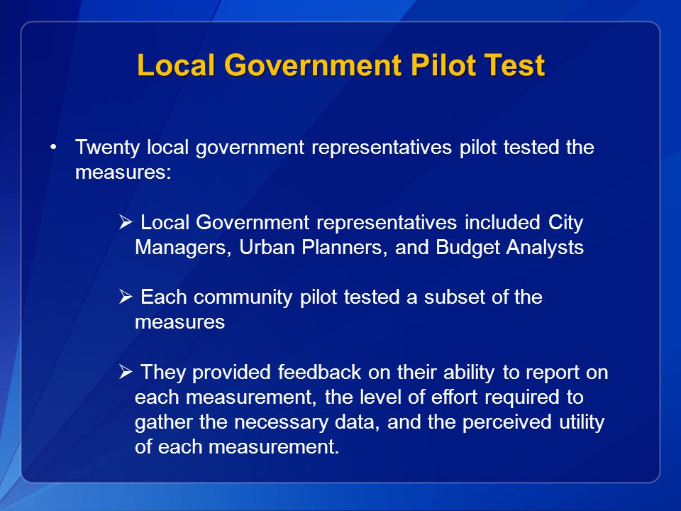Twenty local government representatives pilot tested the measures:  Local Government representatives included City Managers, Urban Planners, and Budget Analysts  Each community pilot tested a subset of the measures  They provided feedback on their ability to report on each measurement, the level of effort required to gather the necessary data, and the perceived utility of each measurement.