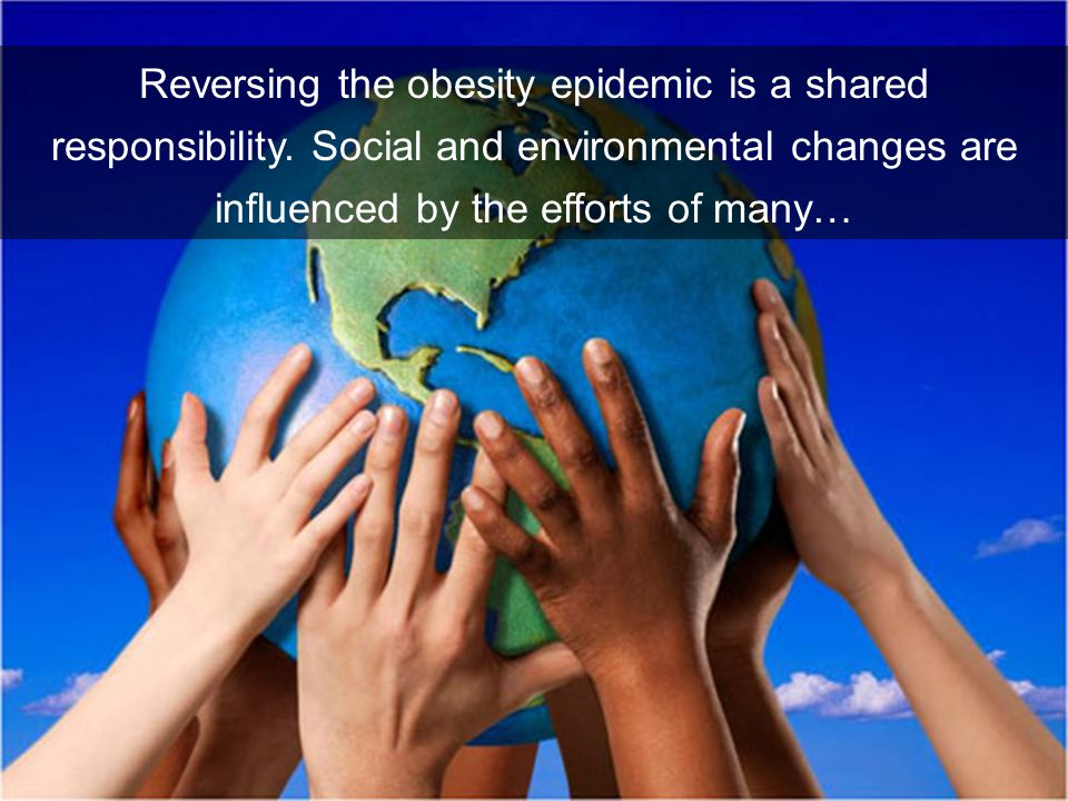 Reversing the obesity epidemic is a shared responsibility.