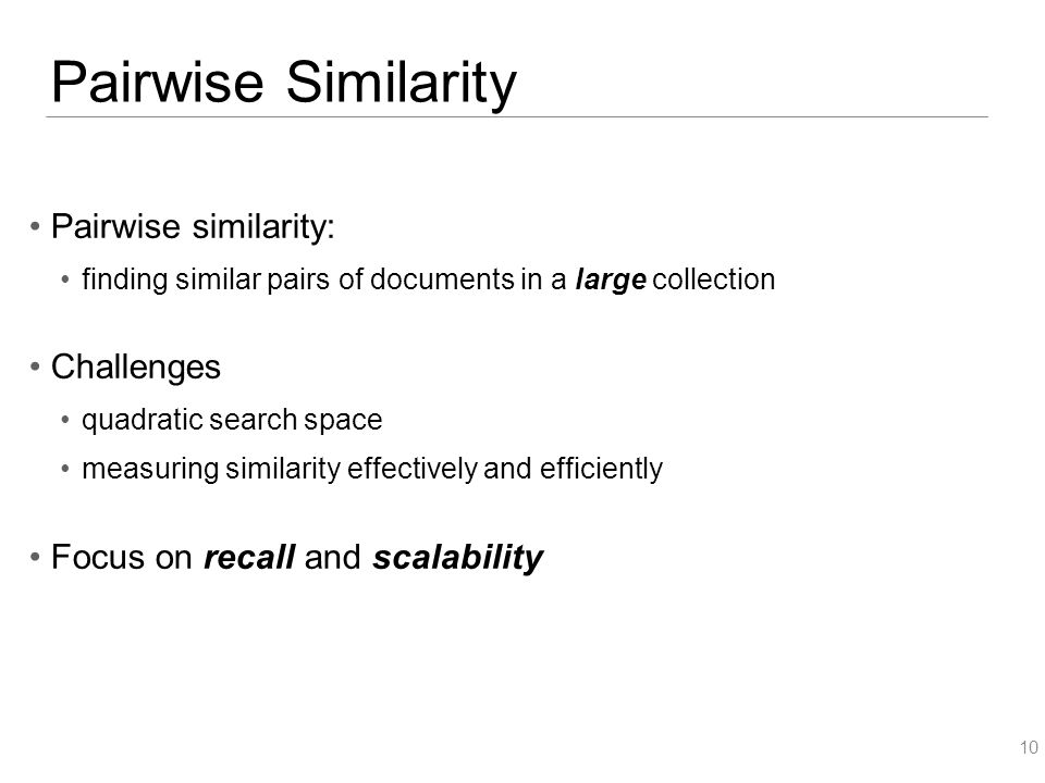 Pairwise Similarity Pairwise similarity: finding similar pairs of documents in a large collection Challenges quadratic search space measuring similarity effectively and efficiently Focus on recall and scalability 10
