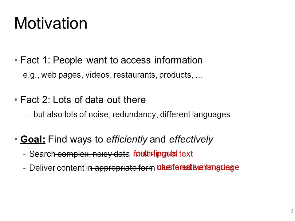 Motivation Fact 1: People want to access information e.g., web pages, videos, restaurants, products, … Fact 2: Lots of data out there … but also lots of noise, redundancy, different languages Goal: Find ways to efficiently and effectively  Search complex, noisy data  Deliver content in appropriate form 3 multi-lingual text user's native language forum posts clustered summaries