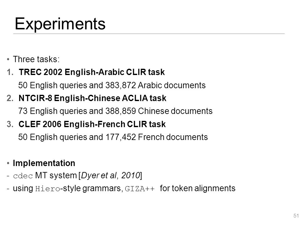 Experiments Three tasks: 1.TREC 2002 English-Arabic CLIR task 50 English queries and 383,872 Arabic documents 2.NTCIR-8 English-Chinese ACLIA task 73 English queries and 388,859 Chinese documents 3.CLEF 2006 English-French CLIR task 50 English queries and 177,452 French documents Implementation  cdec MT system [Dyer et al, 2010]  using Hiero -style grammars, GIZA++ for token alignments 51
