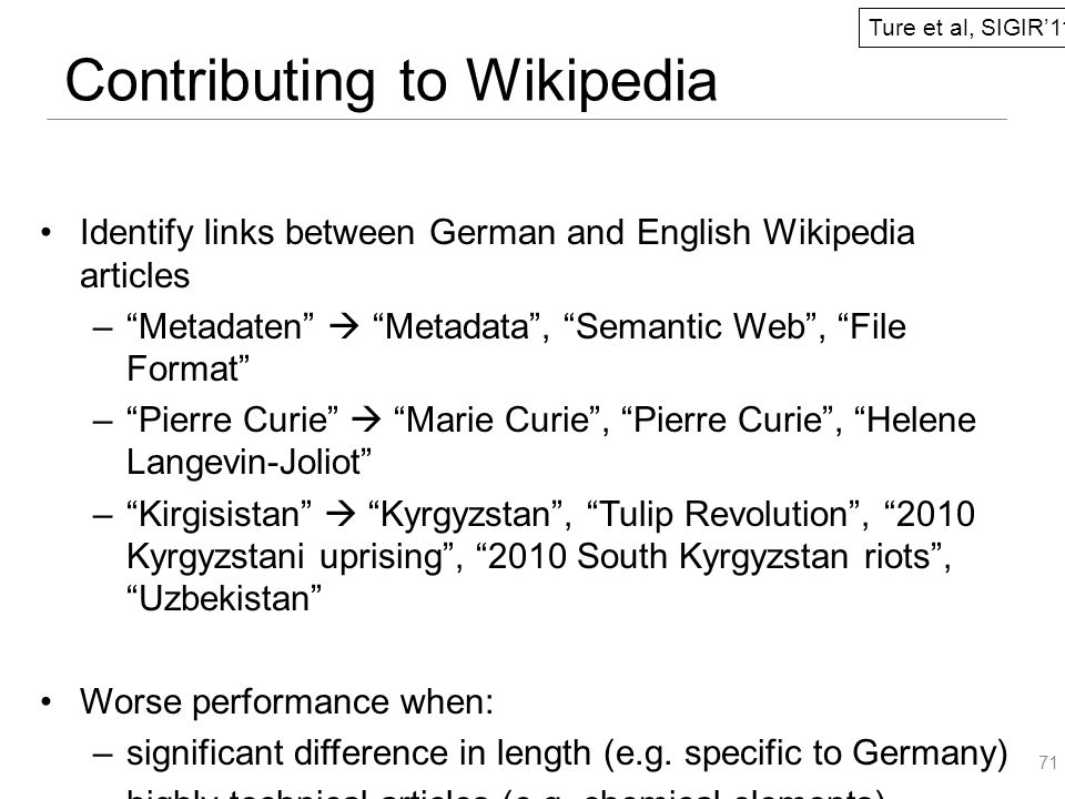 Identify links between German and English Wikipedia articles – Metadaten  Metadata , Semantic Web , File Format – Pierre Curie  Marie Curie , Pierre Curie , Helene Langevin-Joliot – Kirgisistan  Kyrgyzstan , Tulip Revolution , 2010 Kyrgyzstani uprising , 2010 South Kyrgyzstan riots , Uzbekistan Worse performance when: –significant difference in length (e.g.
