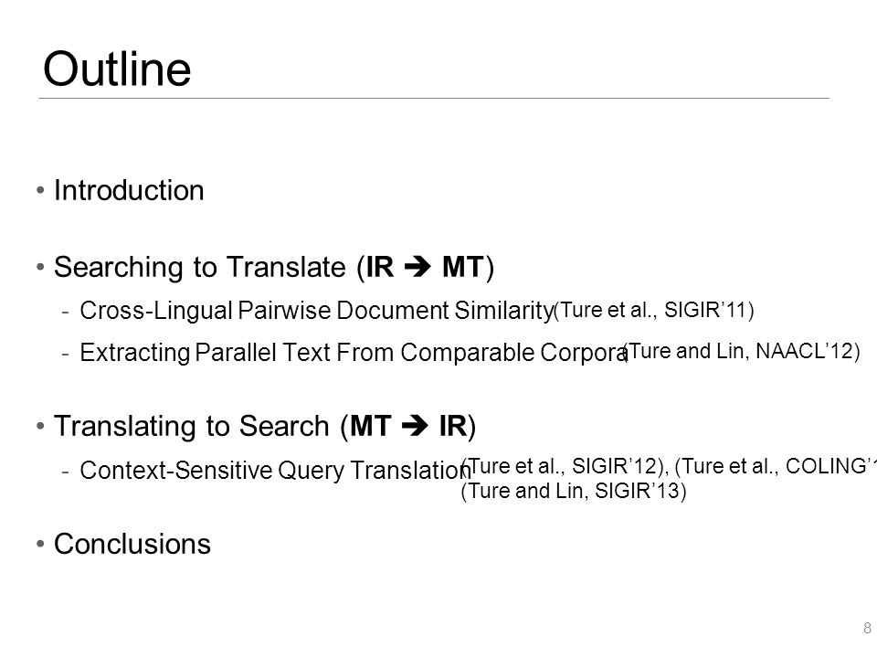 Outline Introduction Searching to Translate (IR  MT)  Cross-Lingual Pairwise Document Similarity  Extracting Parallel Text From Comparable Corpora Translating to Search (MT  IR)  Context-Sensitive Query Translation Conclusions 8 (Ture et al., SIGIR'11) (Ture and Lin, NAACL'12) (Ture et al., SIGIR'12), (Ture et al., COLING'12) (Ture and Lin, SIGIR'13)