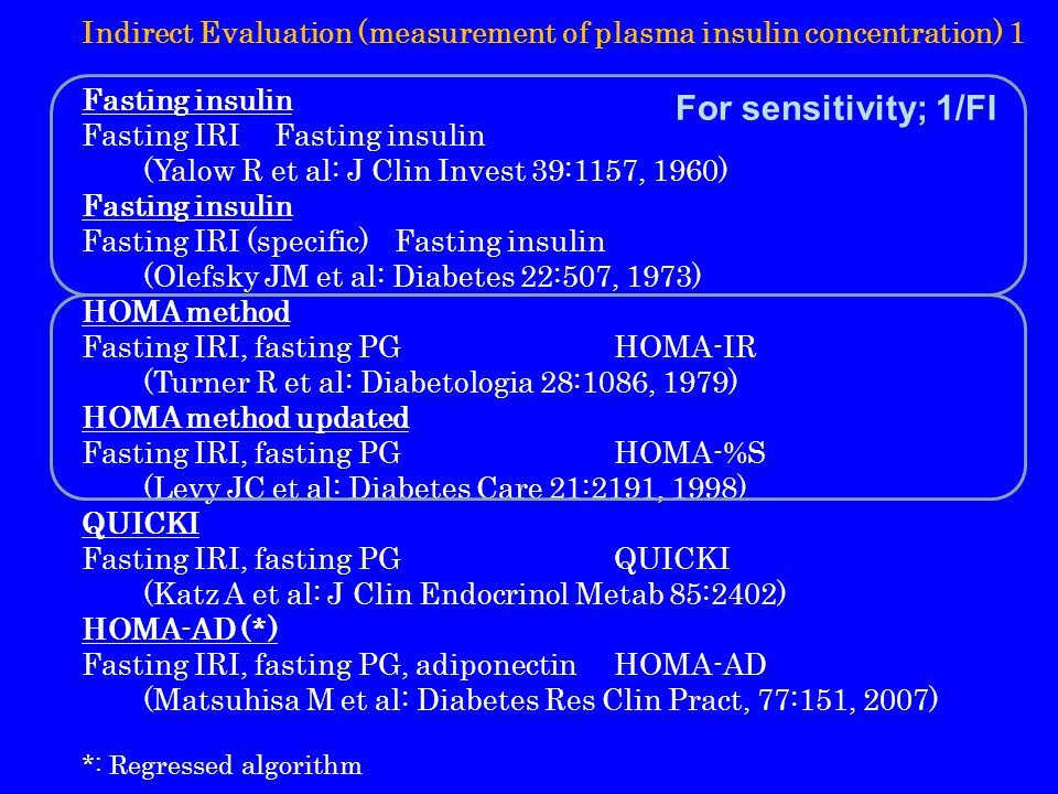 Indirect Evaluation (measurement of plasma insulin concentration) 1 Fasting insulin Fasting IRIFasting insulin (Yalow R et al: J Clin Invest 39:1157, 1960) Fasting insulin Fasting IRI (specific)Fasting insulin (Olefsky JM et al: Diabetes 22:507, 1973) HOMA method Fasting IRI, fasting PGHOMA-IR (Turner R et al: Diabetologia 28:1086, 1979) HOMA method updated Fasting IRI, fasting PGHOMA-%S (Levy JC et al: Diabetes Care 21:2191, 1998) QUICKI Fasting IRI, fasting PGQUICKI (Katz A et al: J Clin Endocrinol Metab 85:2402) HOMA-AD (*) Fasting IRI, fasting PG, adiponectinHOMA-AD (Matsuhisa M et al: Diabetes Res Clin Pract, 77:151, 2007) *: Regressed algorithm For sensitivity; 1/FI