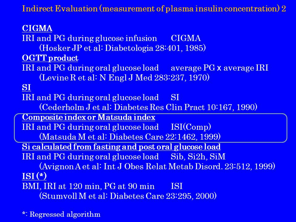 Indirect Evaluation (measurement of plasma insulin concentration) 2 CIGMA IRI and PG during glucose infusionCIGMA (Hosker JP et al: Diabetologia 28:401, 1985) OGTT product IRI and PG during oral glucose loadaverage PG x average IRI (Levine R et al: N Engl J Med 283:237, 1970) SI IRI and PG during oral glucose loadSI (Cederholm J et al: Diabetes Res Clin Pract 10:167, 1990) Composite index or Matsuda index IRI and PG during oral glucose loadISI(Comp) (Matsuda M et al: Diabetes Care 22:1462, 1999) Si calculated from fasting and post oral glucose load IRI and PG during oral glucose loadSib, Si2h, SiM (Avignon A et al: Int J Obes Relat Metab Disord.