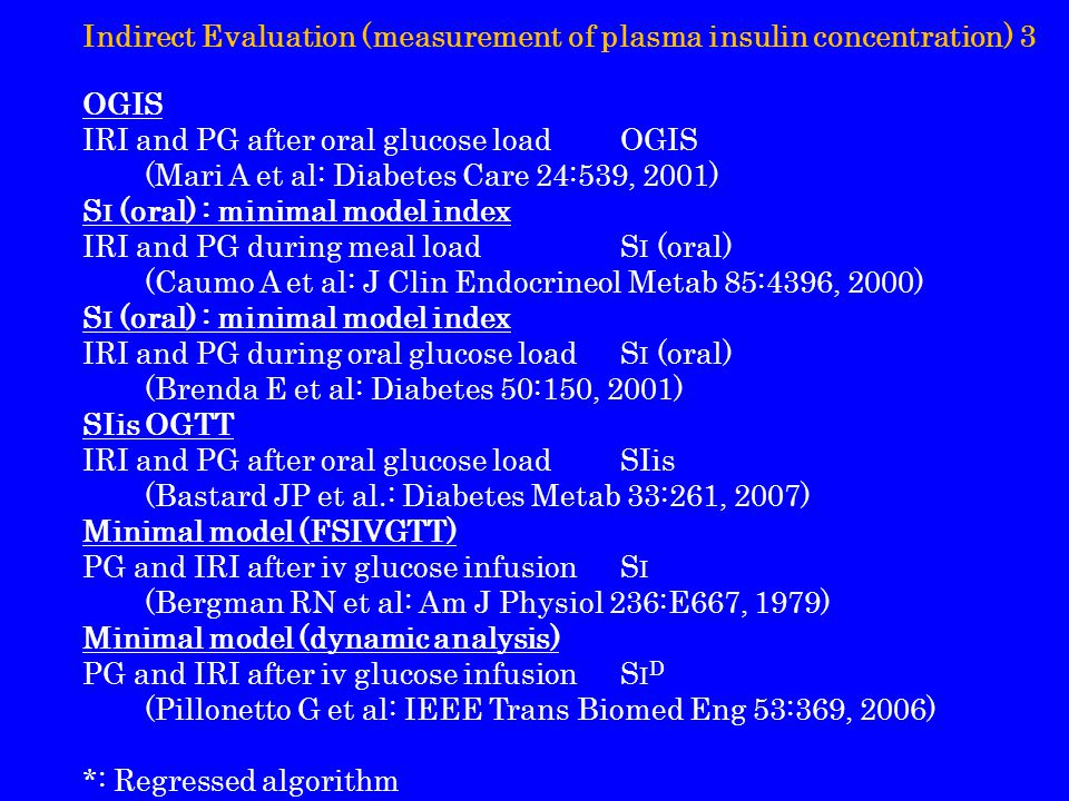 Indirect Evaluation (measurement of plasma insulin concentration) 3 OGIS IRI and PG after oral glucose loadOGIS (Mari A et al: Diabetes Care 24:539, 2001) S I (oral) : minimal model index IRI and PG during meal loadS I (oral) (Caumo A et al: J Clin Endocrineol Metab 85:4396, 2000) S I (oral) : minimal model index IRI and PG during oral glucose loadS I (oral) (Brenda E et al: Diabetes 50:150, 2001) SIis OGTT IRI and PG after oral glucose loadSIis (Bastard JP et al.: Diabetes Metab 33:261, 2007) Minimal model (FSIVGTT) PG and IRI after iv glucose infusionS I (Bergman RN et al: Am J Physiol 236:E667, 1979) Minimal model (dynamic analysis) PG and IRI after iv glucose infusionS I D (Pillonetto G et al: IEEE Trans Biomed Eng 53:369, 2006) *: Regressed algorithm