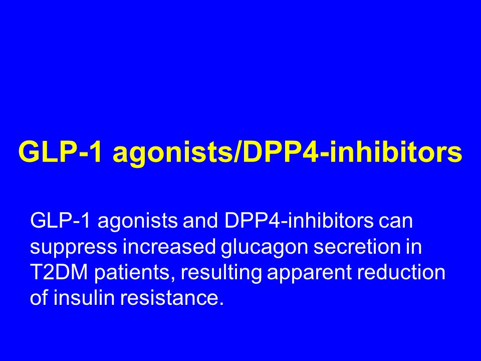 GLP-1 agonists/DPP4-inhibitors GLP-1 agonists and DPP4-inhibitors can suppress increased glucagon secretion in T2DM patients, resulting apparent reduction of insulin resistance.
