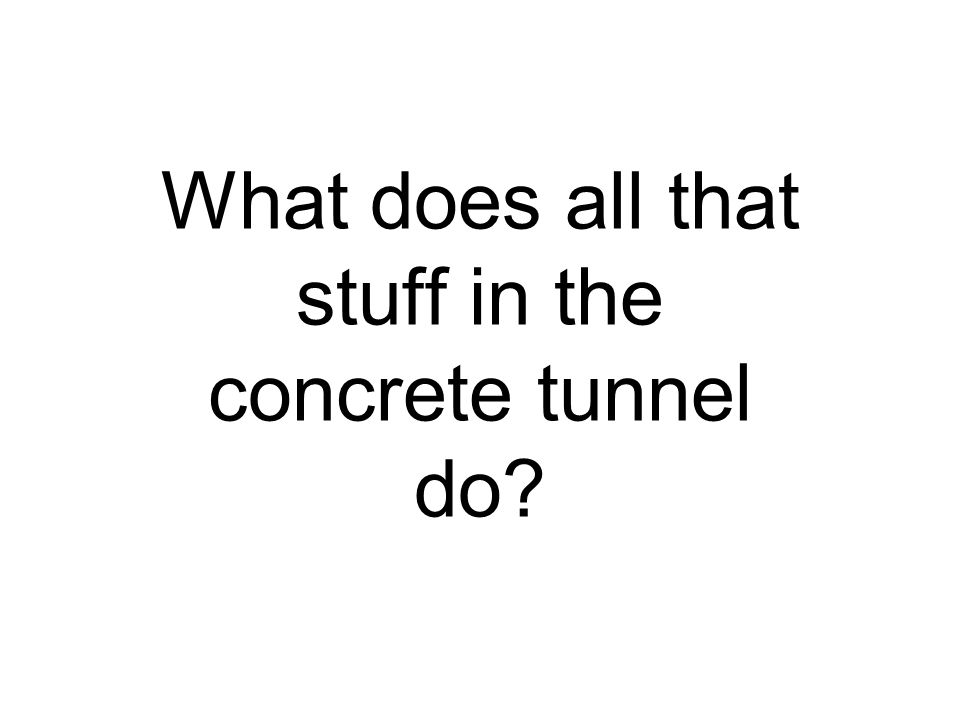 What does all that stuff in the concrete tunnel do