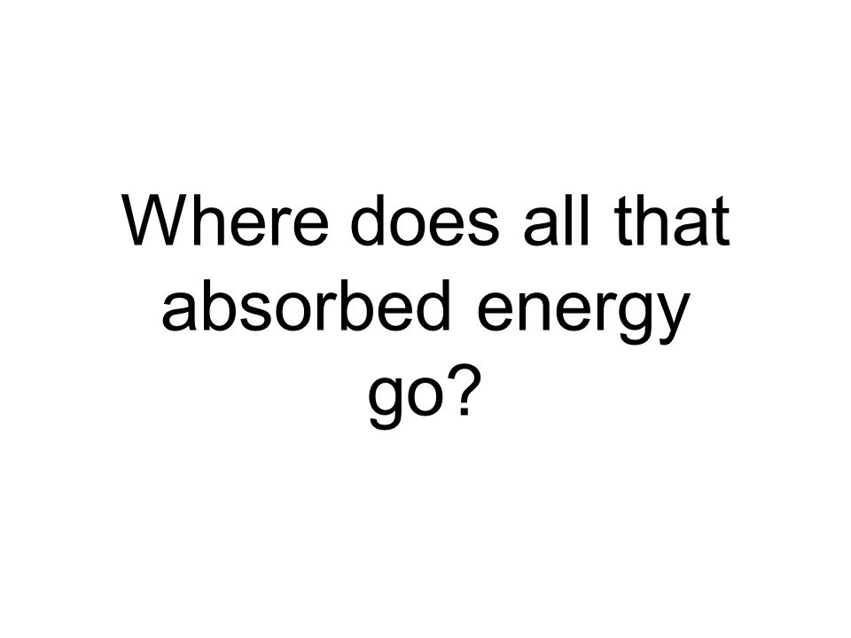 Where does all that absorbed energy go