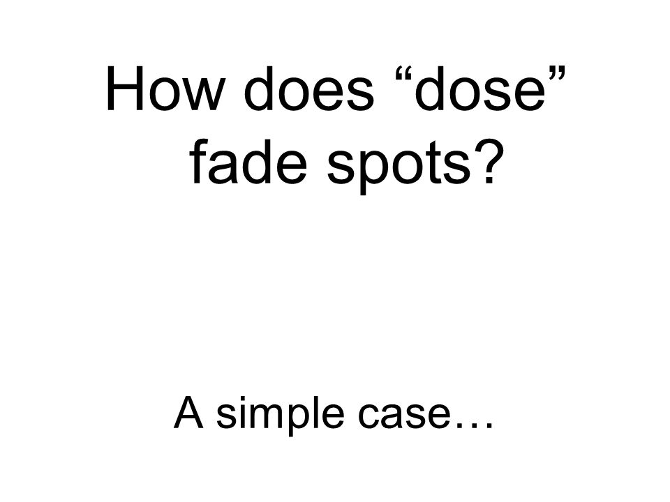 How does dose fade spots A simple case…