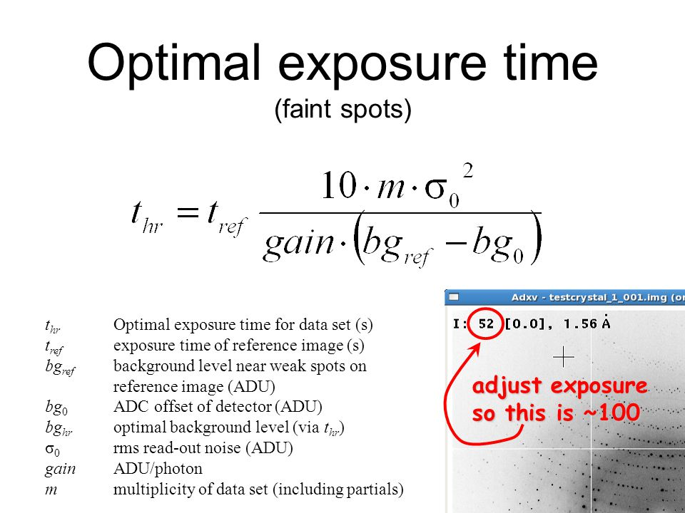Optimal exposure time (faint spots) t hr Optimal exposure time for data set (s) t ref exposure time of reference image (s) bg ref background level near weak spots on reference image (ADU) bg 0 ADC offset of detector (ADU) bg hr optimal background level (via t hr ) σ 0 rms read-out noise (ADU) gainADU/photon mmultiplicity of data set (including partials) adjust exposure so this is ~100