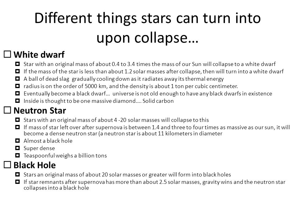 Different things stars can turn into upon collapse…  White dwarf  Star with an original mass of about 0.4 to 3.4 times the mass of our Sun will collapse to a white dwarf  If the mass of the star is less than about 1.2 solar masses after collapse, then will turn into a white dwarf  A ball of dead slag gradually cooling down as it radiates away its thermal energy  radius is on the order of 5000 km, and the density is about 1 ton per cubic centimeter.