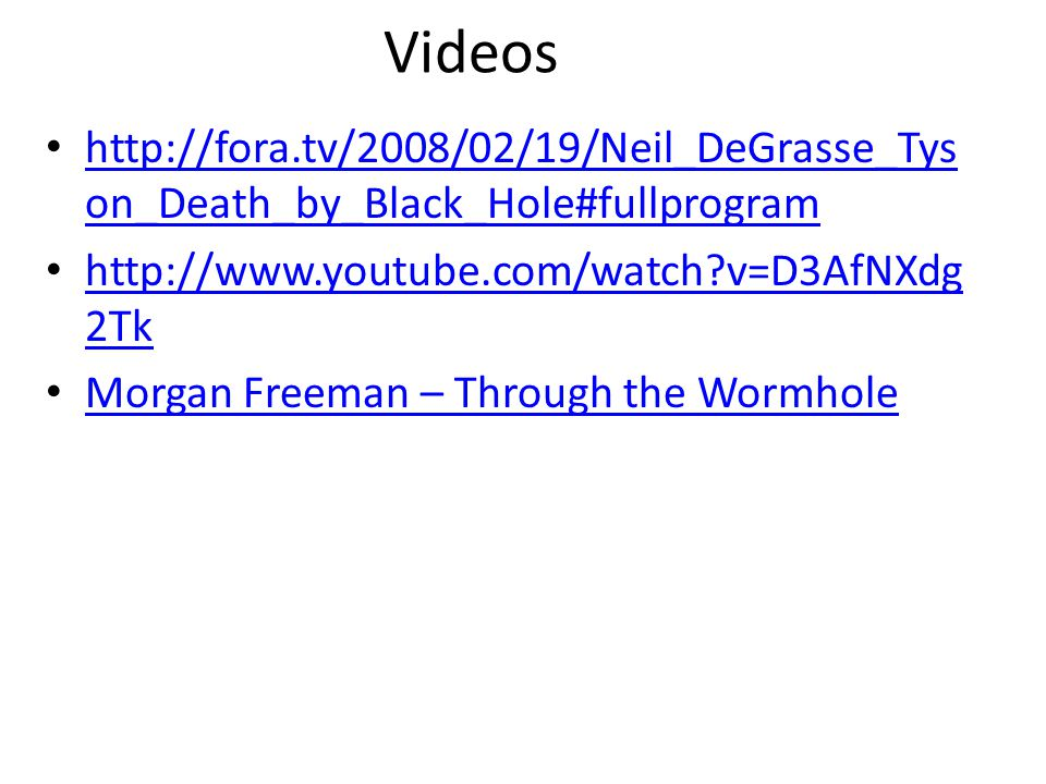 Videos http://fora.tv/2008/02/19/Neil_DeGrasse_Tys on_Death_by_Black_Hole#fullprogram http://fora.tv/2008/02/19/Neil_DeGrasse_Tys on_Death_by_Black_Hole#fullprogram http://www.youtube.com/watch v=D3AfNXdg 2Tk http://www.youtube.com/watch v=D3AfNXdg 2Tk Morgan Freeman – Through the Wormhole