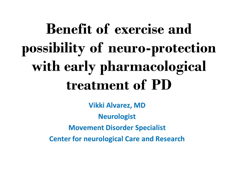 Benefit of exercise and possibility of neuro-protection with early pharmacological treatment of PD Vikki Alvarez, MD Neurologist Movement Disorder Specialist Center for neurological Care and Research