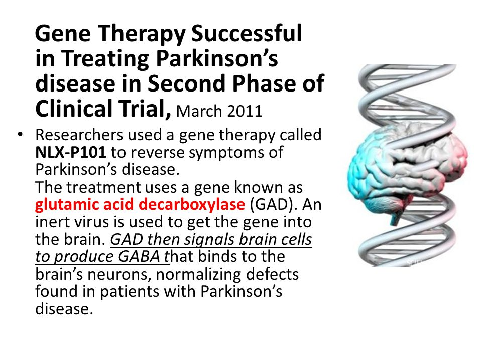 Gene Therapy Successful in Treating Parkinson's disease in Second Phase of Clinical Trial, March 2011 Researchers used a gene therapy called NLX-P101 to reverse symptoms of Parkinson's disease.