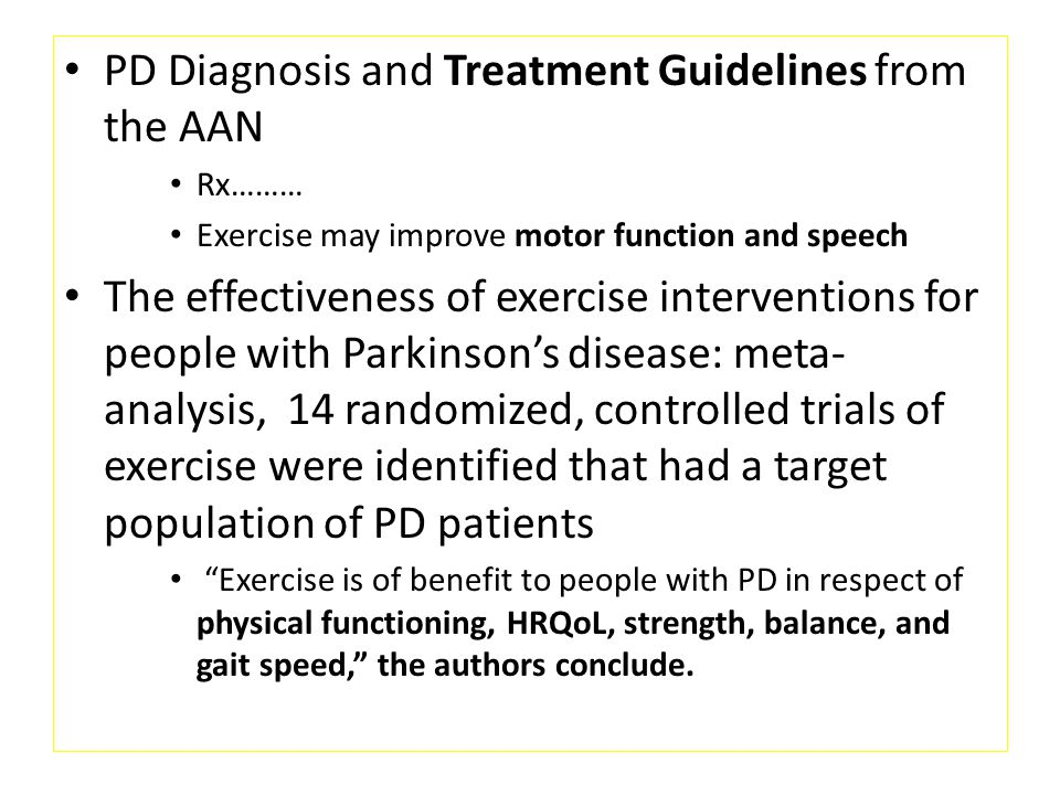 PD Diagnosis and Treatment Guidelines from the AAN Rx……… Exercise may improve motor function and speech The effectiveness of exercise interventions for people with Parkinson's disease: meta- analysis, 14 randomized, controlled trials of exercise were identified that had a target population of PD patients Exercise is of benefit to people with PD in respect of physical functioning, HRQoL, strength, balance, and gait speed, the authors conclude.