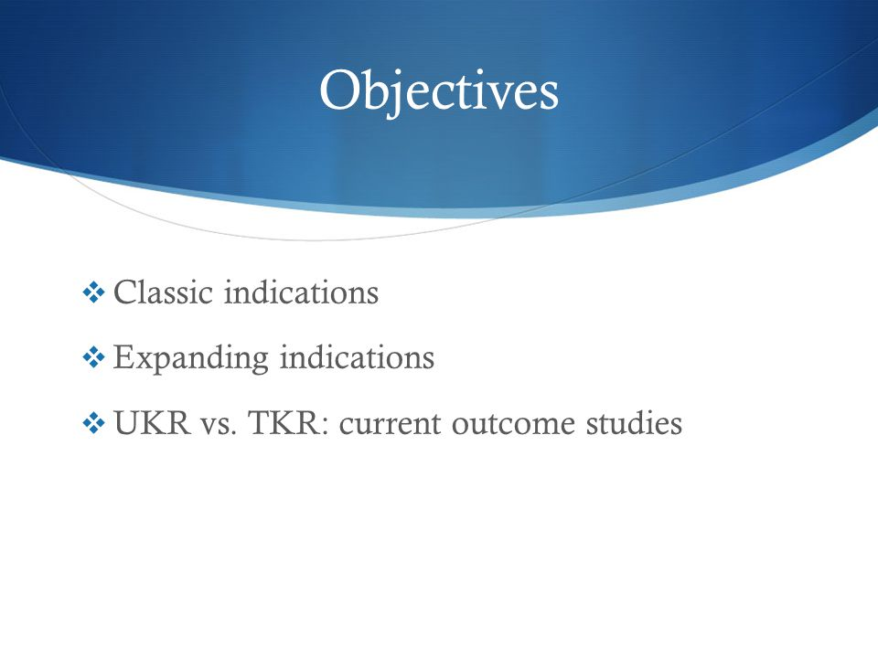 Objectives  Classic indications  Expanding indications  UKR vs. TKR: current outcome studies