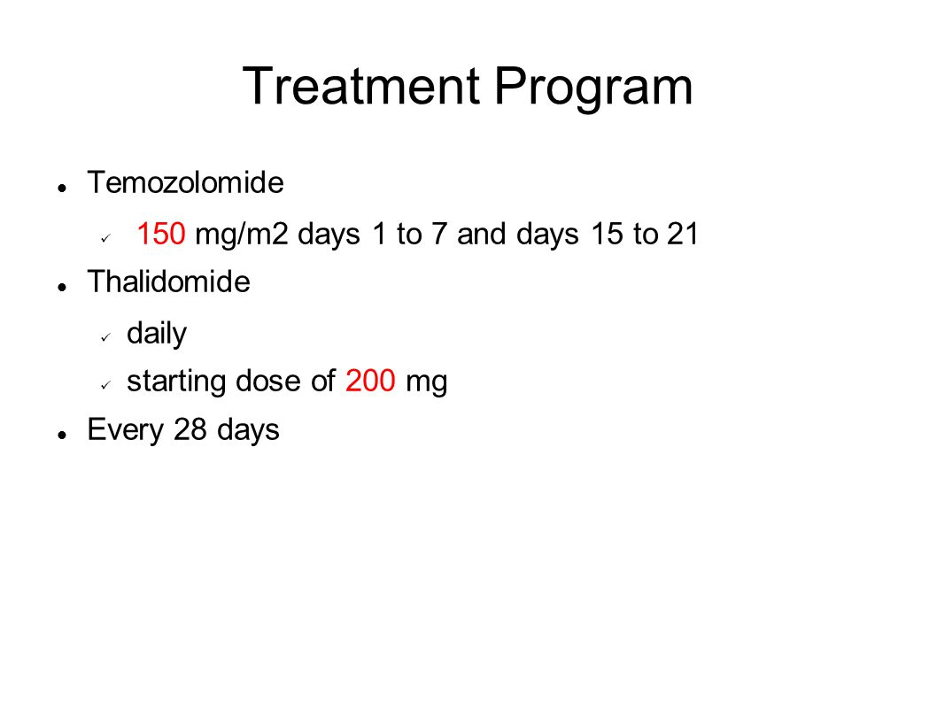 Treatment Program Temozolomide 150 mg/m2 days 1 to 7 and days 15 to 21 Thalidomide daily starting dose of 200 mg Every 28 days
