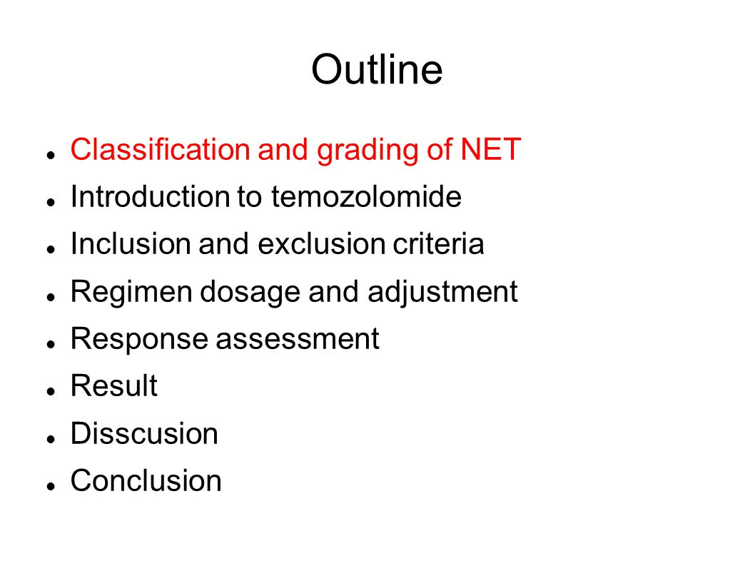 Outline Classification and grading of NET Introduction to temozolomide Inclusion and exclusion criteria Regimen dosage and adjustment Response assessm