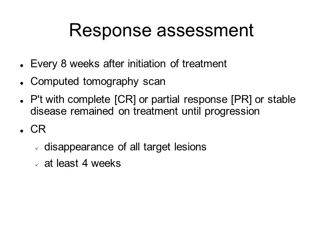 Response assessment Every 8 weeks after initiation of treatment Computed tomography scan P't with complete [CR] or partial response [PR] or stable dis