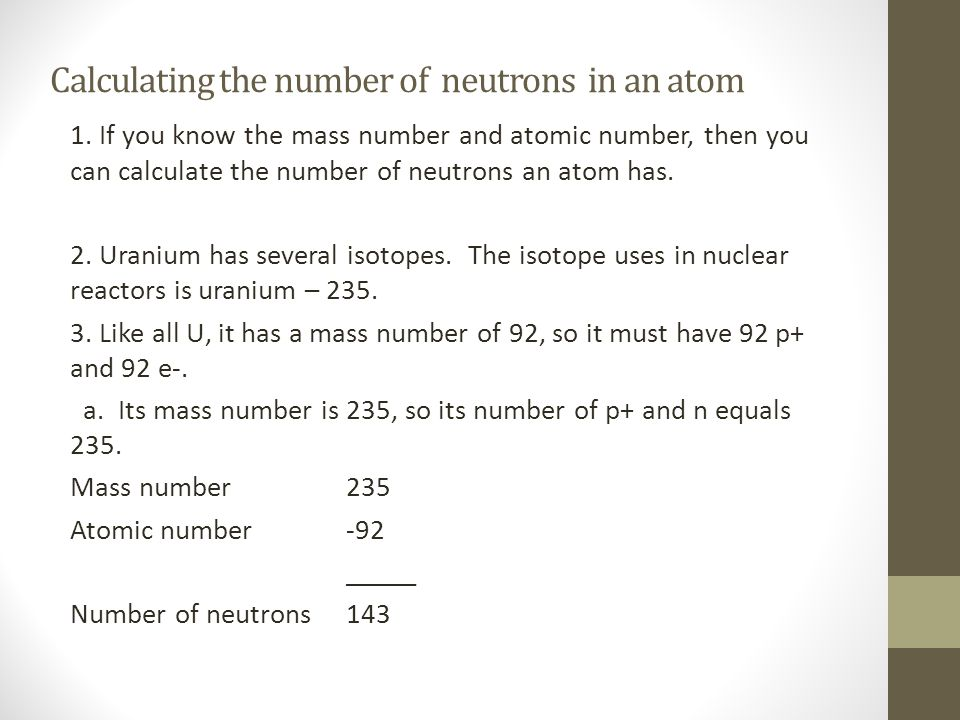 Calculating the number of neutrons in an atom 1. If you know the mass number and atomic number, then you can calculate the number of neutrons an atom