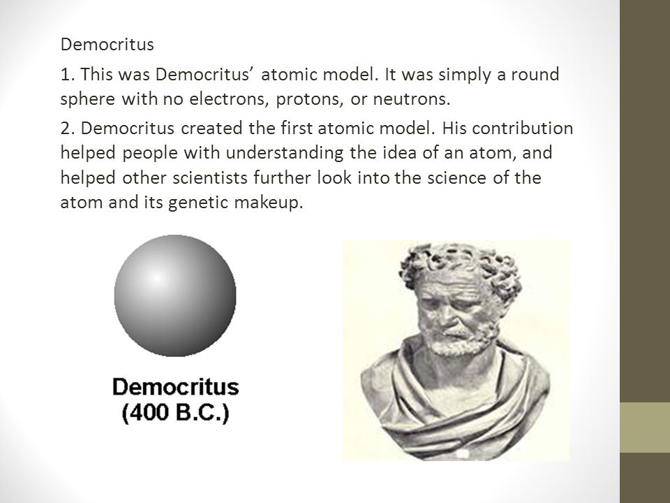 Democritus 1. This was Democritus' atomic model. It was simply a round sphere with no electrons, protons, or neutrons. 2. Democritus created the first
