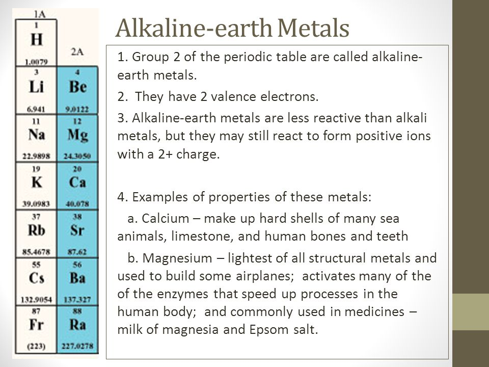 Alkaline-earth Metals 1. Group 2 of the periodic table are called alkaline- earth metals. 2. They have 2 valence electrons. 3. Alkaline-earth metals a
