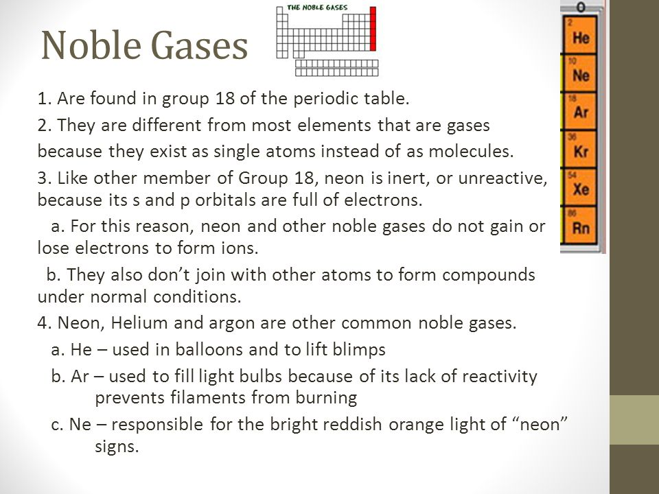 Noble Gases 1. Are found in group 18 of the periodic table. 2. They are different from most elements that are gases because they exist as single atoms