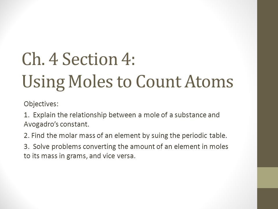 Ch. 4 Section 4: Using Moles to Count Atoms Objectives: 1. Explain the relationship between a mole of a substance and Avogadro's constant. 2. Find the